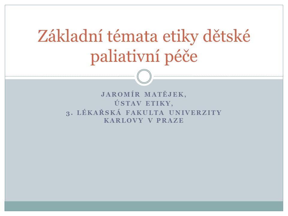 JAROMÍR MATĚJEK, ÚSTAV ETIKY, 3. LÉKAŘSKÁ FAKULTA UNIVERZITY KARLOVY V PRAZE Základní témata etiky dětské paliativní péče