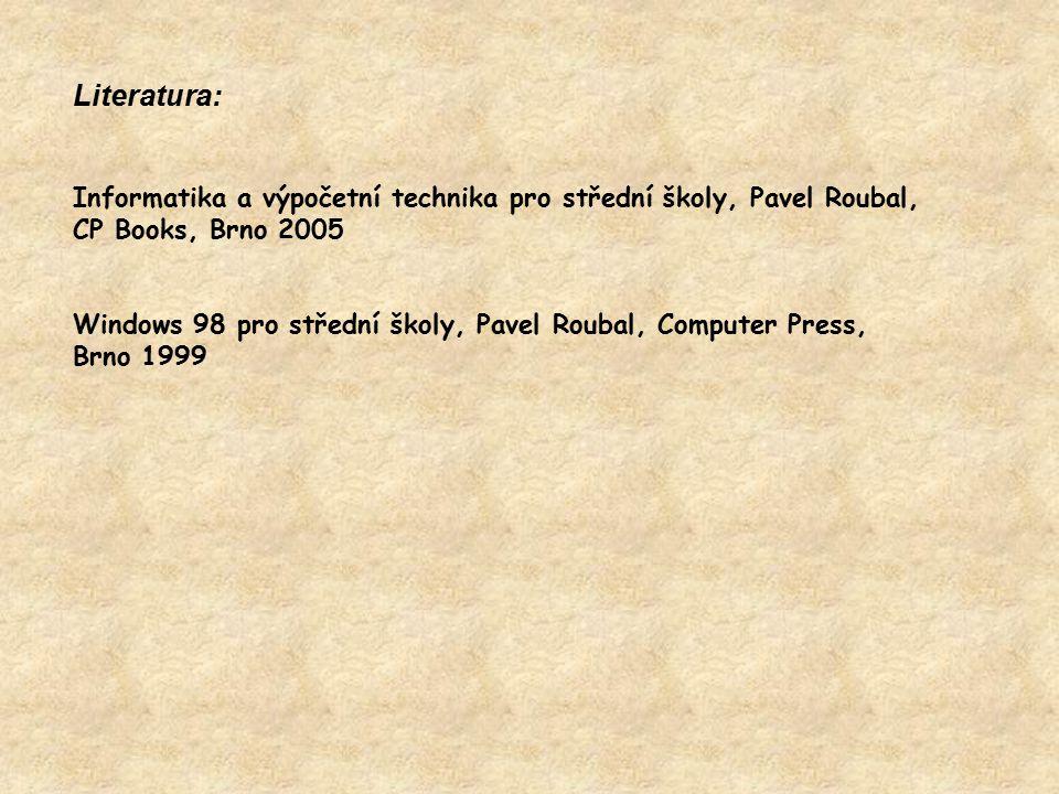Literatura: Informatika a výpočetní technika pro střední školy, Pavel Roubal, CP Books, Brno 2005 Windows 98 pro střední školy, Pavel Roubal, Computer Press, Brno 1999