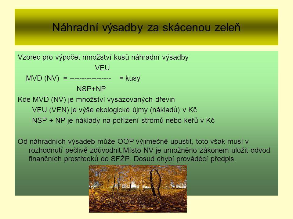 Náhradní výsadby za skácenou zeleň Vzorec pro výpočet množství kusů náhradní výsadby VEU MVD (NV) = ----------------- = kusy NSP+NP Kde MVD (NV) je množství vysazovaných dřevin VEU (VEN) je výše ekologické újmy (nákladů) v Kč NSP + NP je náklady na pořízení stromů nebo keřů v Kč Od náhradních výsadeb může OOP výjimečně upustit, toto však musí v rozhodnutí pečlivě zdůvodnit.Místo NV je umožněno zákonem uložit odvod finančních prostředků do SFŽP.