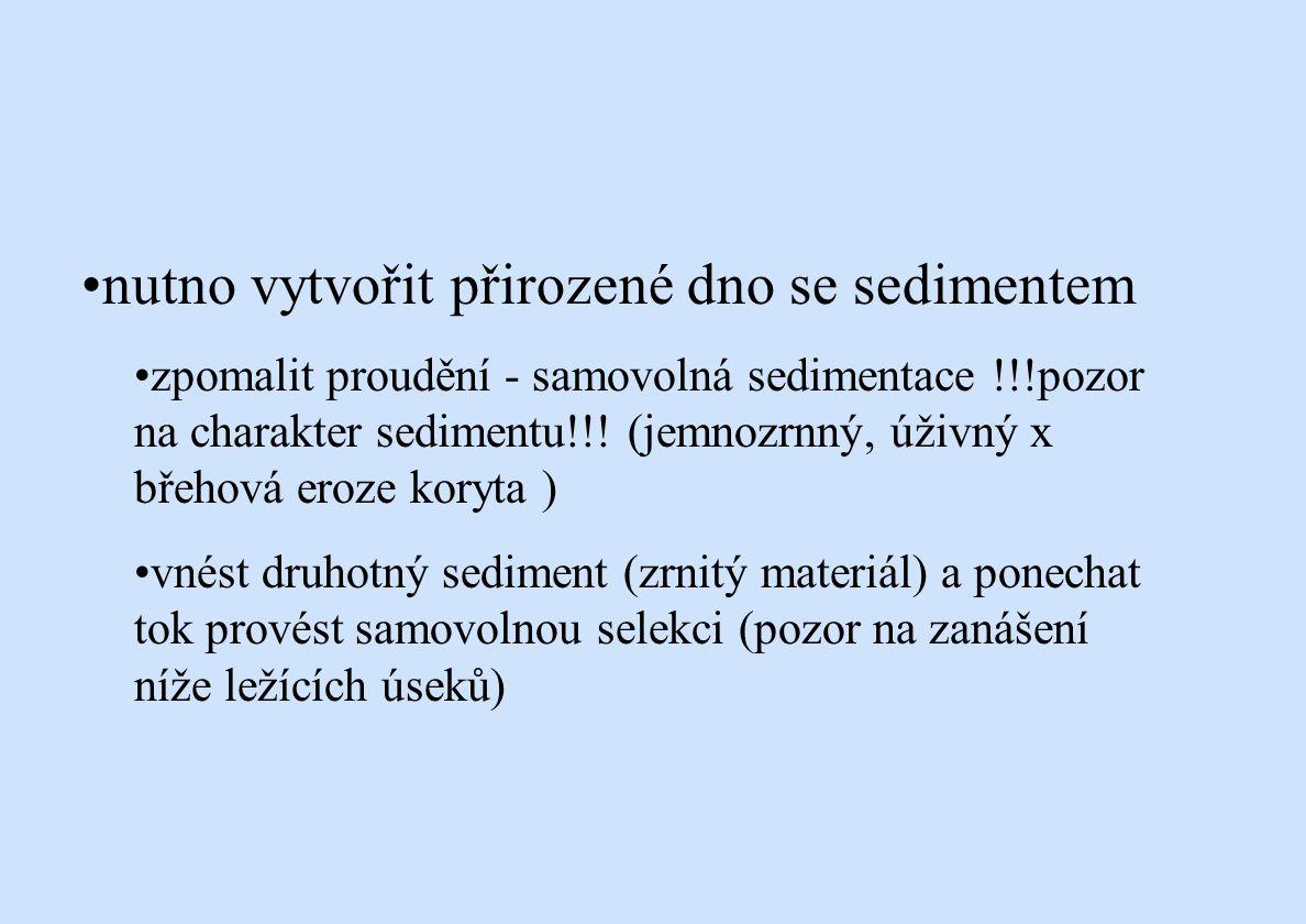 nutno vytvořit přirozené dno se sedimentem zpomalit proudění - samovolná sedimentace !!!pozor na charakter sedimentu!!! (jemnozrnný, úživný x břehová