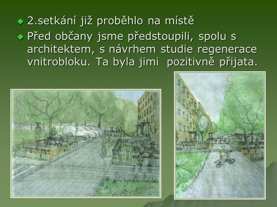  2.setkání již proběhlo na místě  Před občany jsme předstoupili, spolu s architektem, s návrhem studie regenerace vnitrobloku.