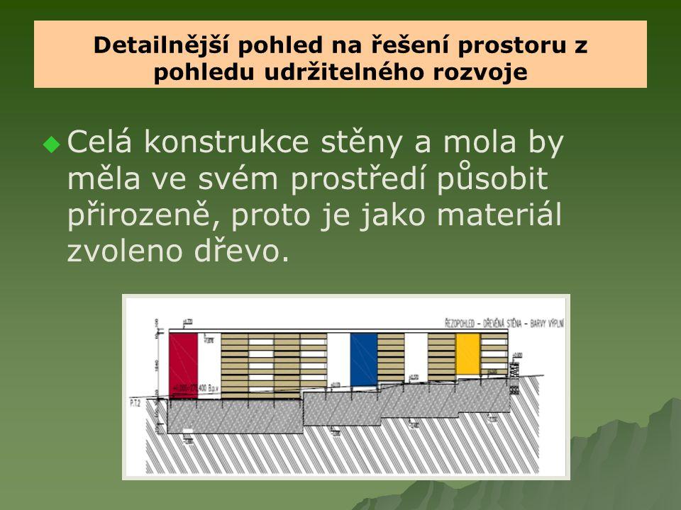 Detailnější pohled na řešení prostoru z pohledu udržitelného rozvoje   Celá konstrukce stěny a mola by měla ve svém prostředí působit přirozeně, proto je jako materiál zvoleno dřevo.