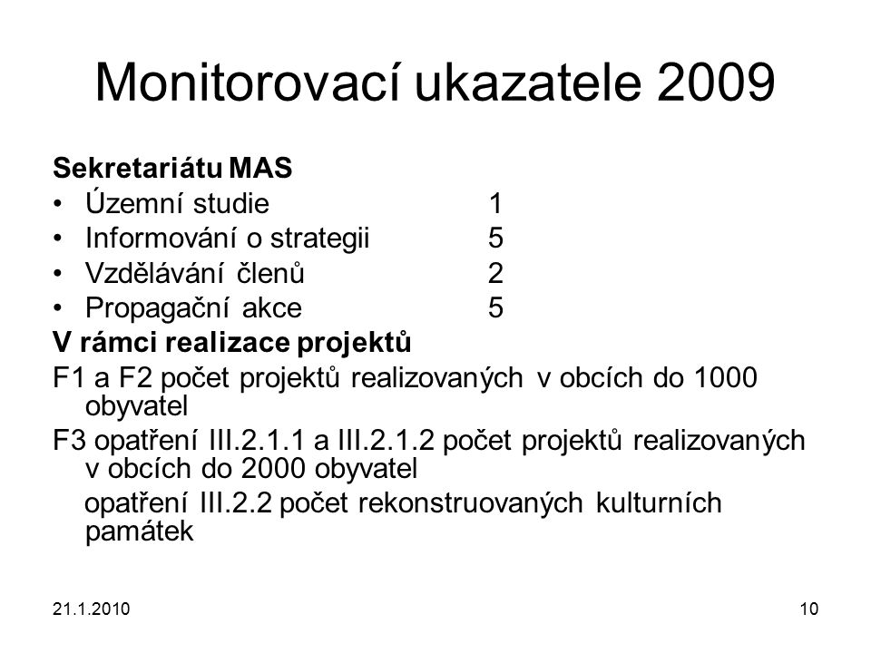 21.1.201010 Monitorovací ukazatele 2009 Sekretariátu MAS Územní studie1 Informování o strategii5 Vzdělávání členů2 Propagační akce5 V rámci realizace projektů F1 a F2 počet projektů realizovaných v obcích do 1000 obyvatel F3 opatření III.2.1.1 a III.2.1.2 počet projektů realizovaných v obcích do 2000 obyvatel opatření III.2.2 počet rekonstruovaných kulturních památek