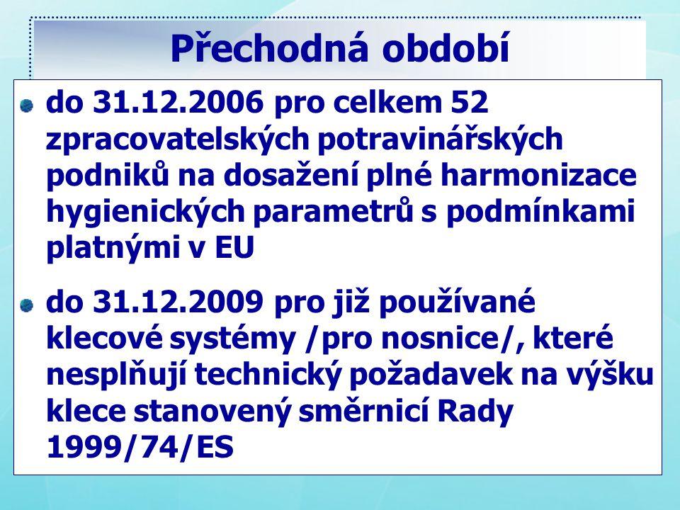 Přechodná období do 31.12.2006 pro celkem 52 zpracovatelských potravinářských podniků na dosažení plné harmonizace hygienických parametrů s podmínkami platnými v EU do 31.12.2009 pro již používané klecové systémy /pro nosnice/, které nesplňují technický požadavek na výšku klece stanovený směrnicí Rady 1999/74/ES