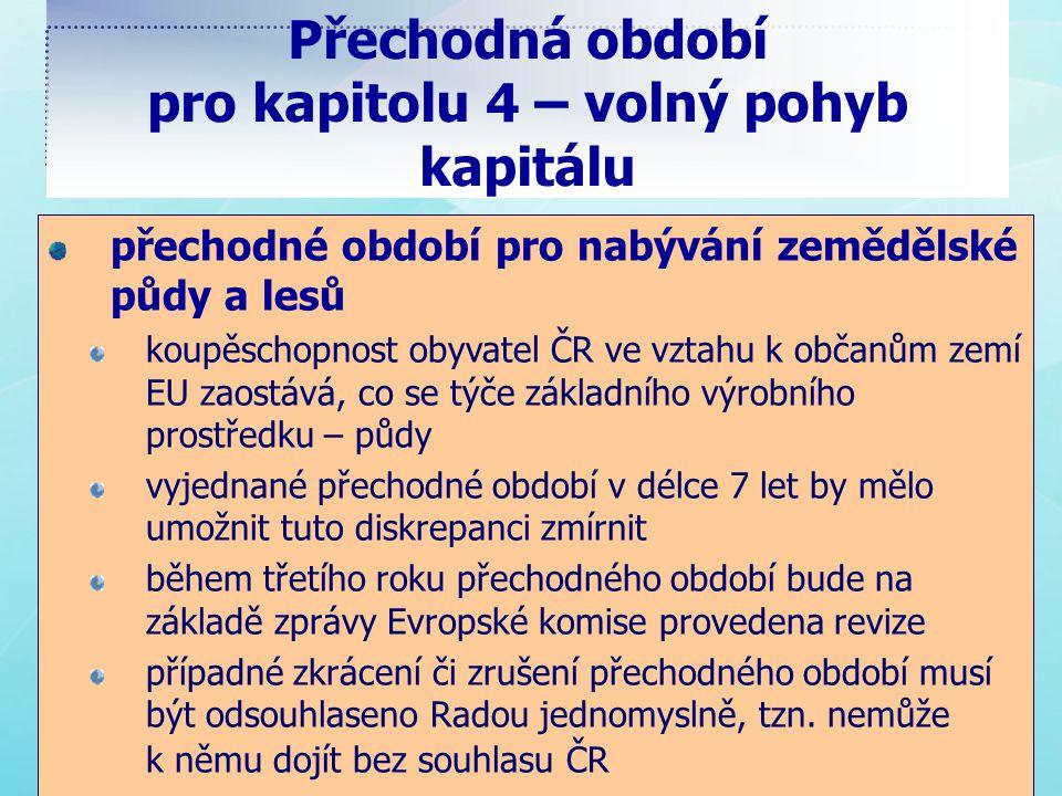 Přechodná období pro kapitolu 4 – volný pohyb kapitálu přechodné období pro nabývání zemědělské půdy a lesů koupěschopnost obyvatel ČR ve vztahu k občanům zemí EU zaostává, co se týče základního výrobního prostředku – půdy vyjednané přechodné období v délce 7 let by mělo umožnit tuto diskrepanci zmírnit během třetího roku přechodného období bude na základě zprávy Evropské komise provedena revize případné zkrácení či zrušení přechodného období musí být odsouhlaseno Radou jednomyslně, tzn.
