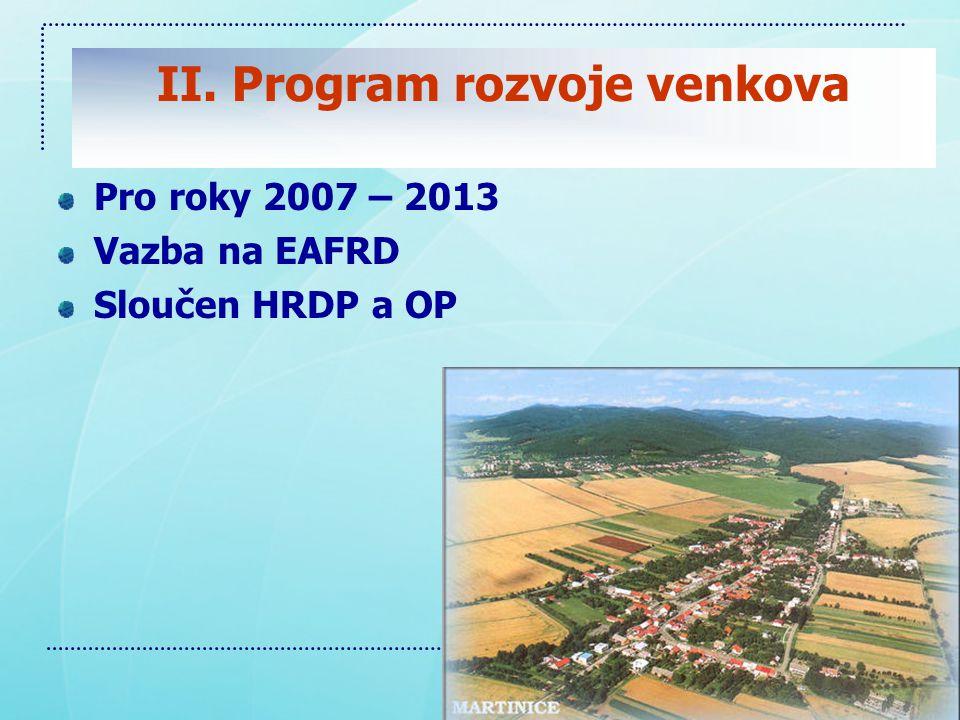II. Program rozvoje venkova Pro roky 2007 – 2013 Vazba na EAFRD Sloučen HRDP a OP