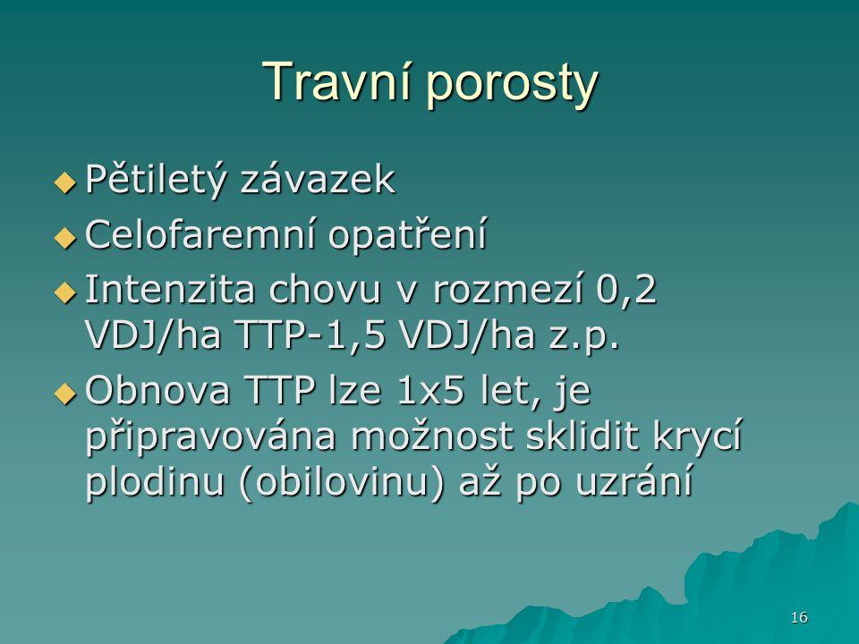 16 Travní porosty  Pětiletý závazek  Celofaremní opatření  Intenzita chovu v rozmezí 0,2 VDJ/ha TTP-1,5 VDJ/ha z.p.