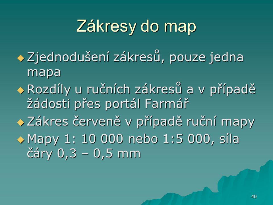 40 Zákresy do map  Zjednodušení zákresů, pouze jedna mapa  Rozdíly u ručních zákresů a v případě žádosti přes portál Farmář  Zákres červeně v případě ruční mapy  Mapy 1: 10 000 nebo 1:5 000, síla čáry 0,3 – 0,5 mm