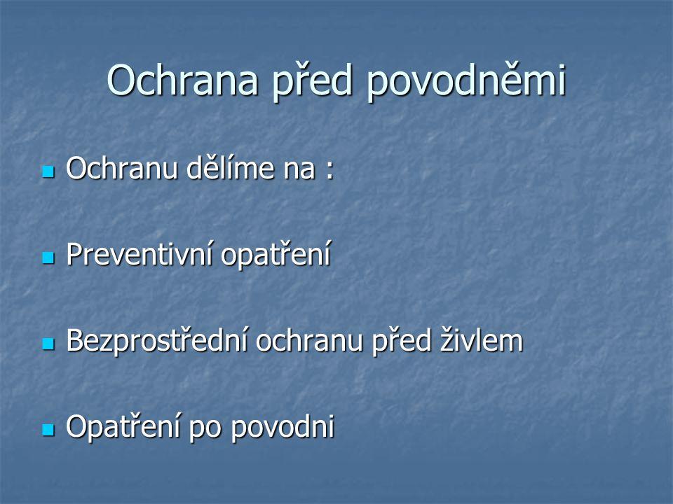 Ochrana před povodněmi Ochranu dělíme na : Ochranu dělíme na : Preventivní opatření Preventivní opatření Bezprostřední ochranu před živlem Bezprostřed
