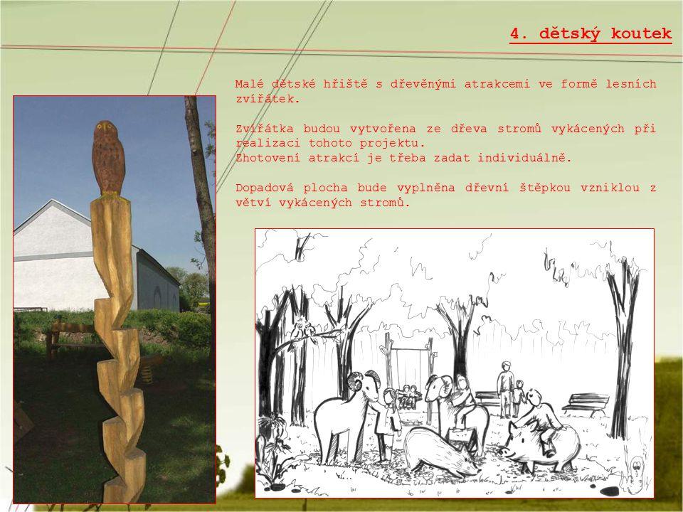 4. dětský koutek Malé dětské hřiště s dřevěnými atrakcemi ve formě lesních zvířátek. Zvířátka budou vytvořena ze dřeva stromů vykácených při realizaci