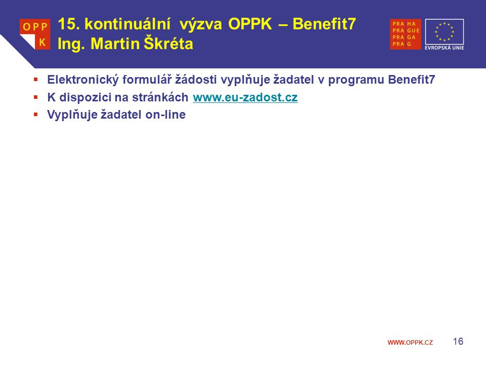 WWW.OPPK.CZ 16  Elektronický formulář žádosti vyplňuje žadatel v programu Benefit7  K dispozici na stránkách www.eu-zadost.czwww.eu-zadost.cz  Vyplňuje žadatel on-line 15.