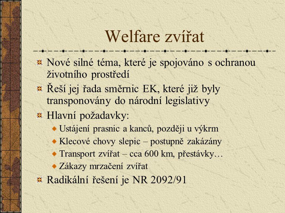 Welfare zvířat Nové silné téma, které je spojováno s ochranou životního prostředí Řeší jej řada směrnic EK, které již byly transponovány do národní legislativy Hlavní požadavky: Ustájení prasnic a kanců, později u výkrm Klecové chovy slepic – postupně zakázány Transport zvířat – cca 600 km, přestávky… Zákazy mrzačení zvířat Radikální řešení je NR 2092/91