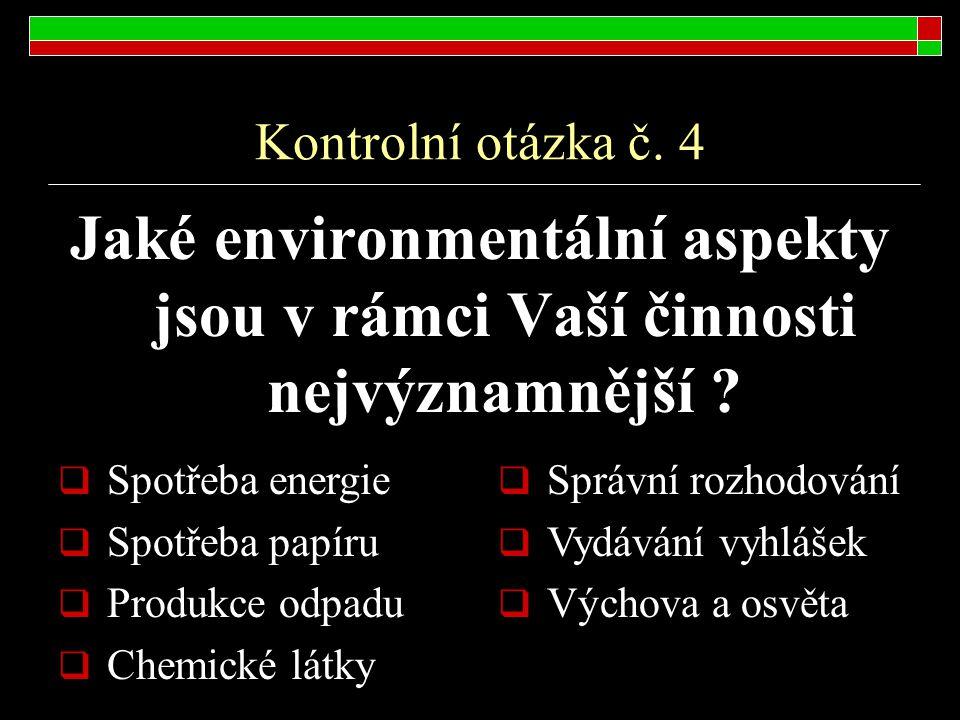 Kontrolní otázka č. 4 Jaké environmentální aspekty jsou v rámci Vaší činnosti nejvýznamnější ?  Spotřeba energie  Spotřeba papíru  Produkce odpadu