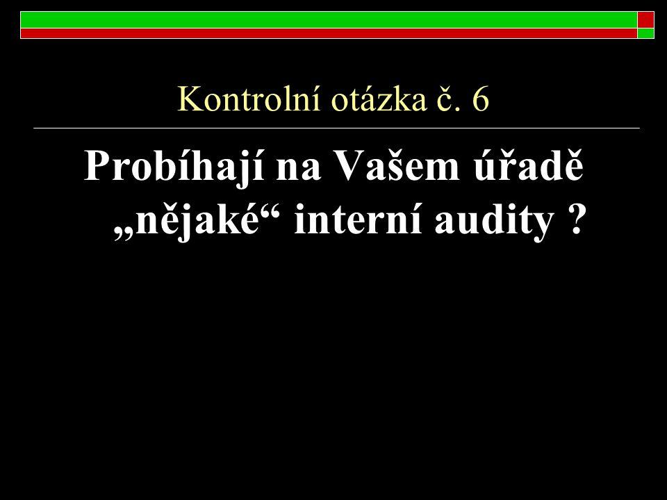 """Kontrolní otázka č. 6 Probíhají na Vašem úřadě """"nějaké"""" interní audity ?"""