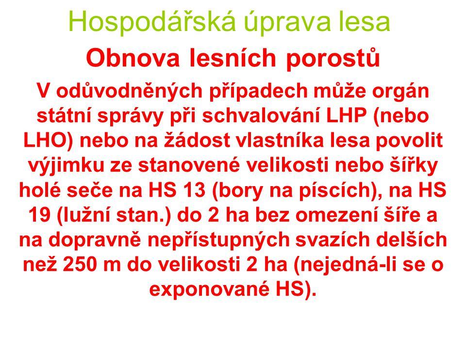 Hospodářská úprava lesa Obnova lesních porostů V odůvodněných případech může orgán státní správy při schvalování LHP (nebo LHO) nebo na žádost vlastníka lesa povolit výjimku ze stanovené velikosti nebo šířky holé seče na HS 13 (bory na píscích), na HS 19 (lužní stan.) do 2 ha bez omezení šíře a na dopravně nepřístupných svazích delších než 250 m do velikosti 2 ha (nejedná-li se o exponované HS).
