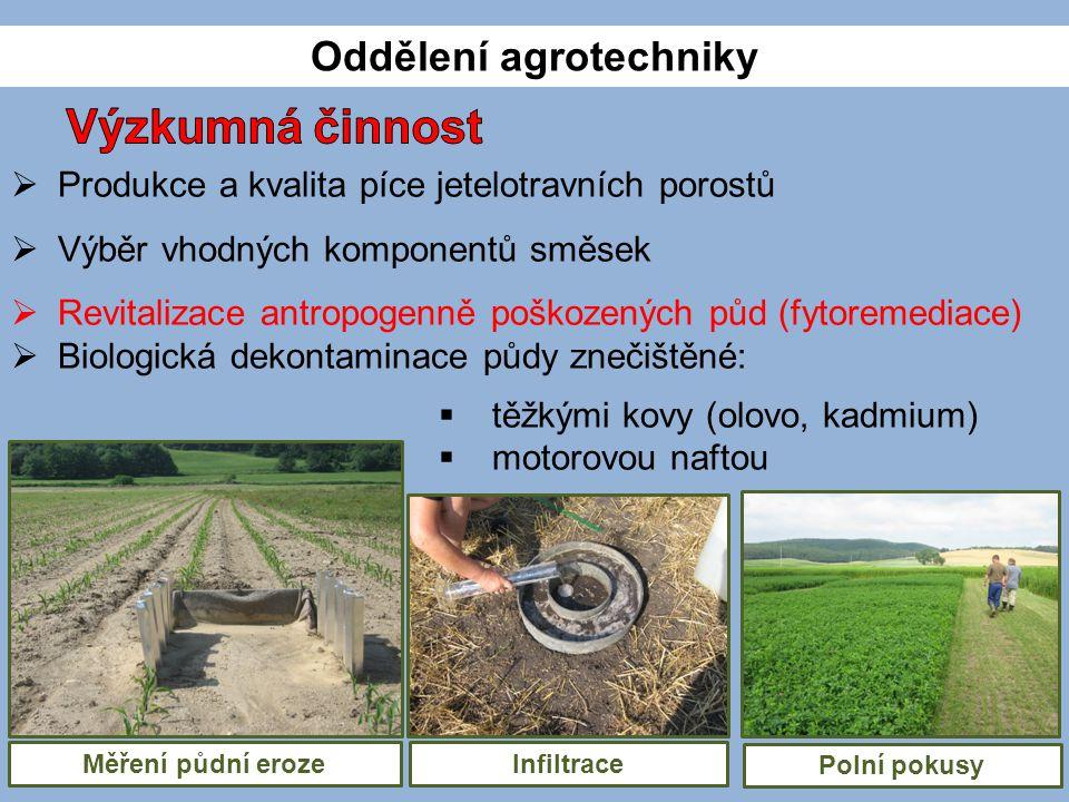  Produkce a kvalita píce jetelotravních porostů  Výběr vhodných komponentů směsek  Revitalizace antropogenně poškozených půd (fytoremediace)  Biologická dekontaminace půdy znečištěné:  těžkými kovy (olovo, kadmium)  motorovou naftou Oddělení agrotechniky InfiltraceMěření půdní eroze Polní pokusy