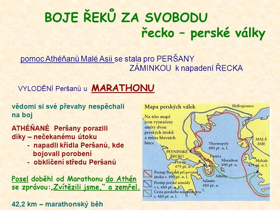"""BOJE ŘEKŮ ZA SVOBODU řecko – perské války pomoc Athéňanů Malé Asii se stala pro PERŠANY ZÁMINKOU k napadení ŘECKA VYLODĚNÍ Peršanů u MARATHONU vědomi si své převahy nespěchali na boj ATHÉŇANÉ Peršany porazili díky – nečekanému útoku - napadli křídla Peršanů, kde bojovali porobení - obklíčení středu Peršanů Posel doběhl od Marathonu do Athén se zprávou:""""Zvítězili jsme, a zemřel."""