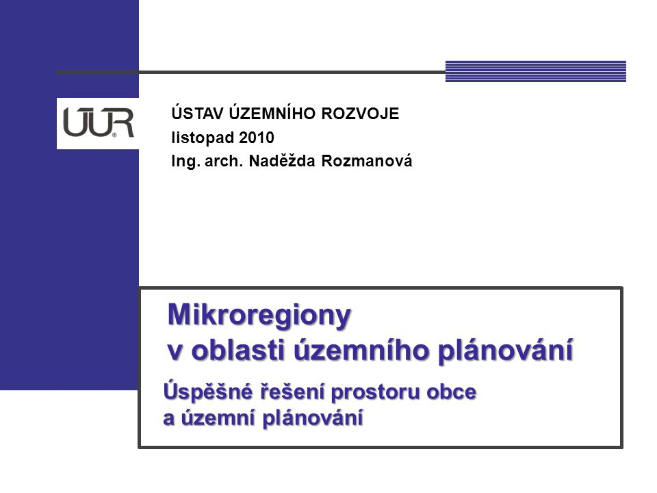 ÚSTAV ÚZEMNÍHO ROZVOJE listopad 2010 Ing. arch. Naděžda Rozmanová Mikroregiony Mikroregiony v oblasti územního plánování v oblasti územního plánování