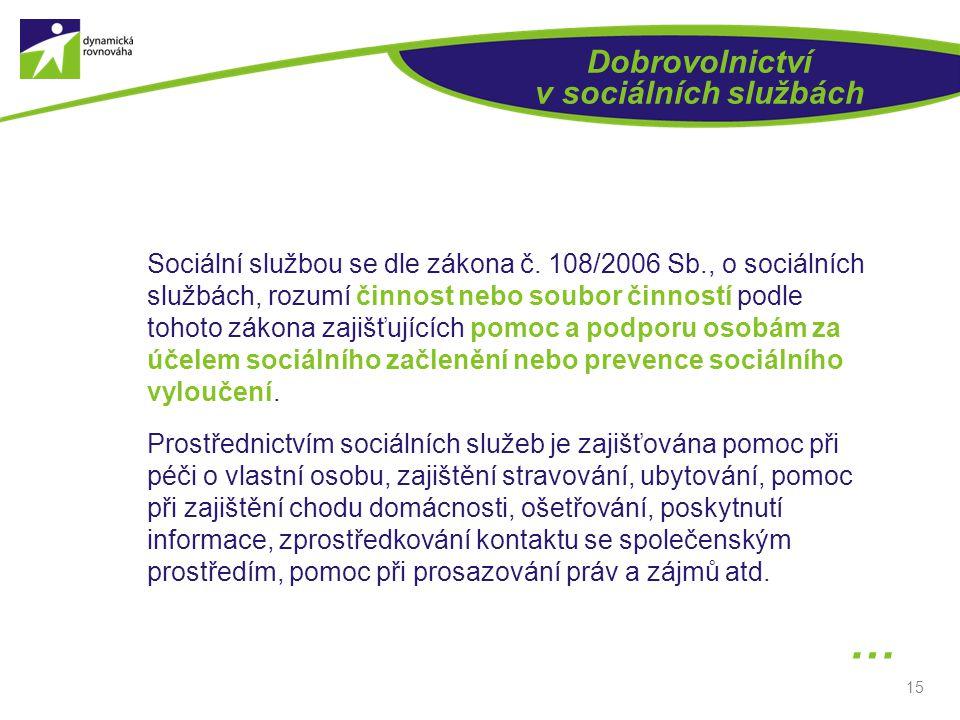 15 Dobrovolnictví v sociálních službách Sociální službou se dle zákona č. 108/2006 Sb., o sociálních službách, rozumí činnost nebo soubor činností pod