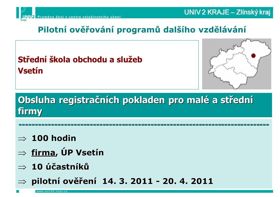UNIV 2 KRAJE – Zlínský kraj Pilotní ověřování programů dalšího vzdělávání Střední škola obchodu a služeb Vsetín ------------------------------------------------------------------------------  100 hodin  firma, ÚP Vsetín  10 účastníků  pilotní ověření 14.