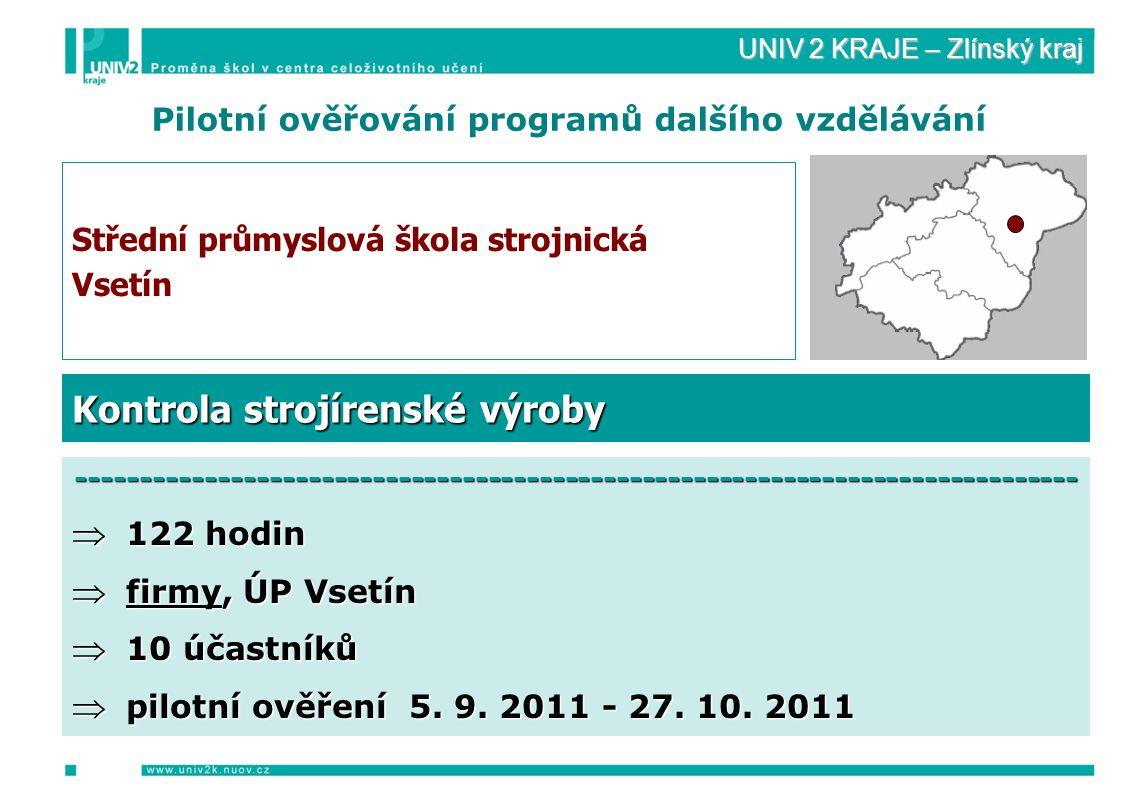 UNIV 2 KRAJE – Zlínský kraj Pilotní ověřování programů dalšího vzdělávání Střední průmyslová škola strojnická Vsetín ------------------------------------------------------------------------------  122 hodin  firmy, ÚP Vsetín  10 účastníků  pilotní ověření 5.