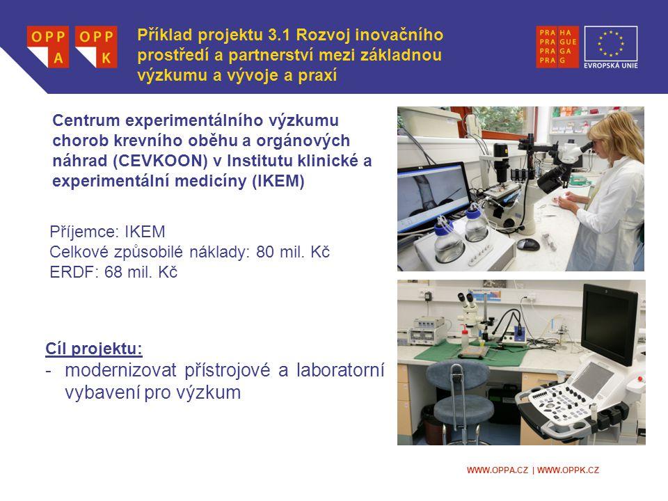 WWW.OPPA.CZ | WWW.OPPK.CZ Cíl projektu: -modernizovat přístrojové a laboratorní vybavení pro výzkum Centrum experimentálního výzkumu chorob krevního oběhu a orgánových náhrad (CEVKOON) v Institutu klinické a experimentální medicíny (IKEM) Příklad projektu 3.1 Rozvoj inovačního prostředí a partnerství mezi základnou výzkumu a vývoje a praxí Příjemce: IKEM Celkové způsobilé náklady: 80 mil.