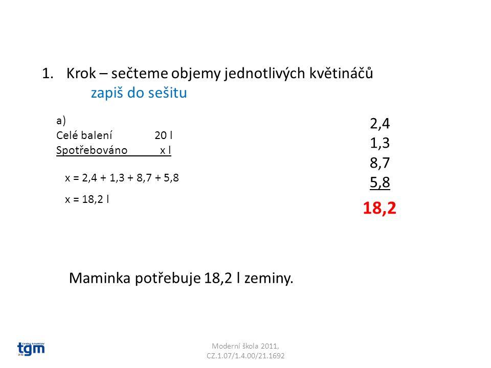2,4 1,3 8,7 5,8 Moderní škola 2011, CZ.1.07/1.4.00/21.1692 1.Krok – sečteme objemy jednotlivých květináčů zapiš do sešitu 18,2 Maminka potřebuje 18,2
