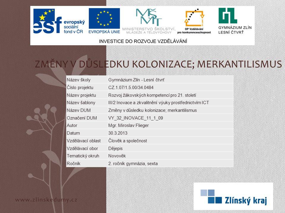 www.zlinskedumy.cz ZMĚNY V DŮSLEDKU KOLONIZACE; MERKANTILISMUS Název školyGymnázium Zlín - Lesní čtvrť Číslo projektuCZ.1.07/1.5.00/34.0484 Název proj