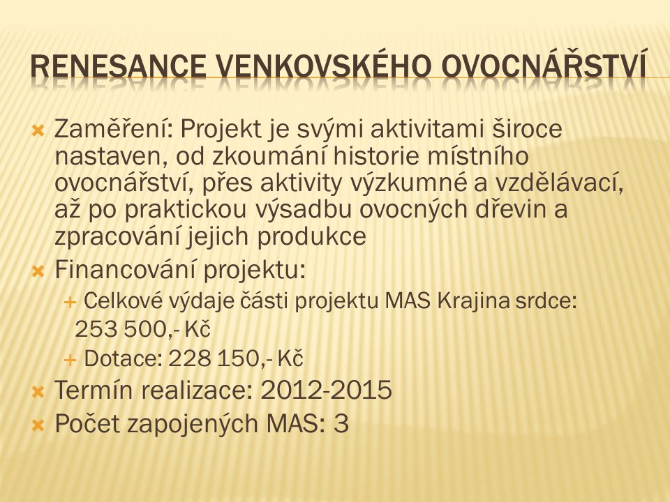  Zaměření: Projekt je svými aktivitami široce nastaven, od zkoumání historie místního ovocnářství, přes aktivity výzkumné a vzdělávací, až po praktickou výsadbu ovocných dřevin a zpracování jejich produkce  Financování projektu:  Celkové výdaje části projektu MAS Krajina srdce: 253 500,- Kč  Dotace: 228 150,- Kč  Termín realizace: 2012-2015  Počet zapojených MAS: 3