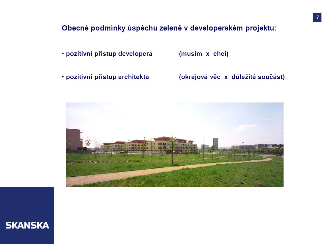 7 Obecné podmínky úspěchu zeleně v developerském projektu: pozitivní přístup developera(musím x chci) pozitivní přístup architekta(okrajová věc x důležitá součást)