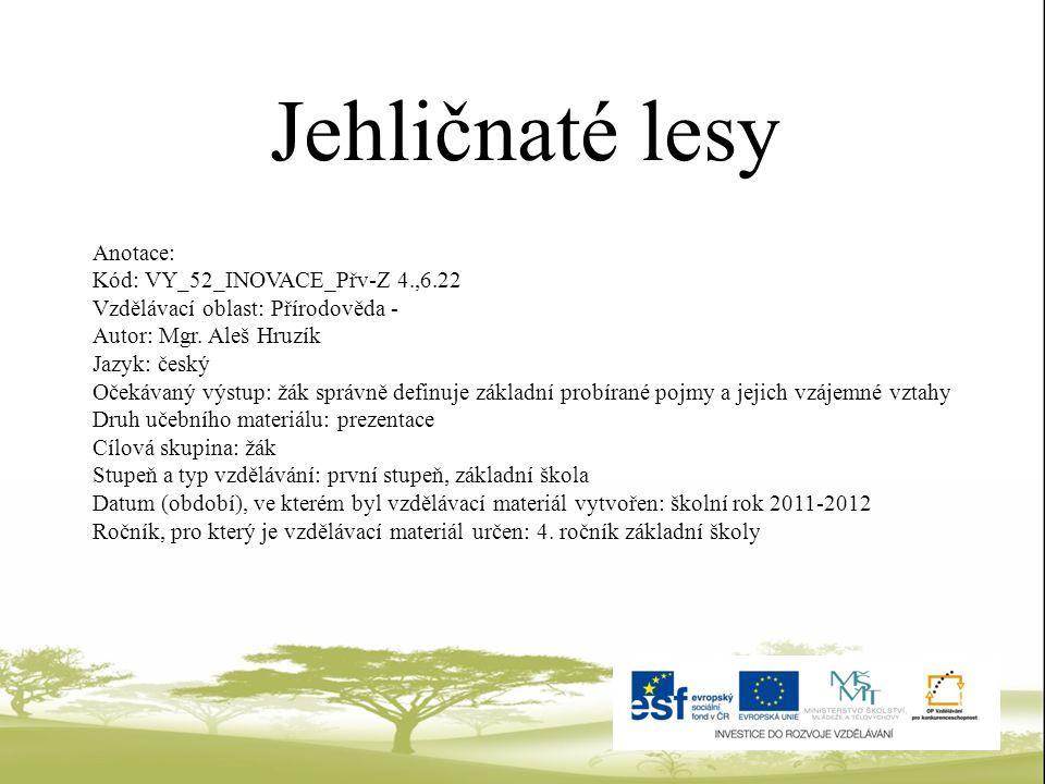 Jehličnaté lesy Anotace: Kód: VY_52_INOVACE_Přv-Z 4.,6.22 Vzdělávací oblast: Přírodověda - Autor: Mgr. Aleš Hruzík Jazyk: český Očekávaný výstup: žák