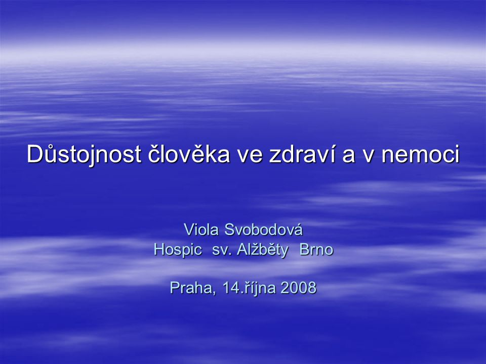 Důstojnost člověka ve zdraví a v nemoci Viola Svobodová Hospic sv. Alžběty Brno Praha, 14.října 2008 Důstojnost člověka ve zdraví a v nemoci Viola Svo