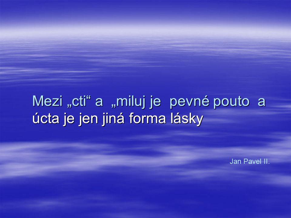 """Mezi """"cti a """"miluj je pevné pouto a úcta je jen jiná forma lásky Jan Pavel II."""