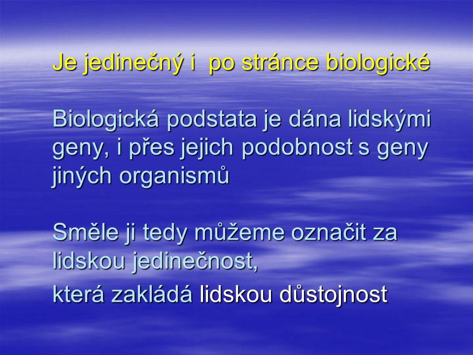 Je jedinečný i po stránce biologické Biologická podstata je dána lidskými geny, i přes jejich podobnost s geny jiných organismů Směle ji tedy můžeme označit za lidskou jedinečnost, která zakládá lidskou důstojnost