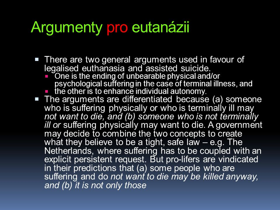 Argumenty pro eutanázii  There are two general arguments used in favour of legalised euthanasia and assisted suicide.  One is the ending of unbearab