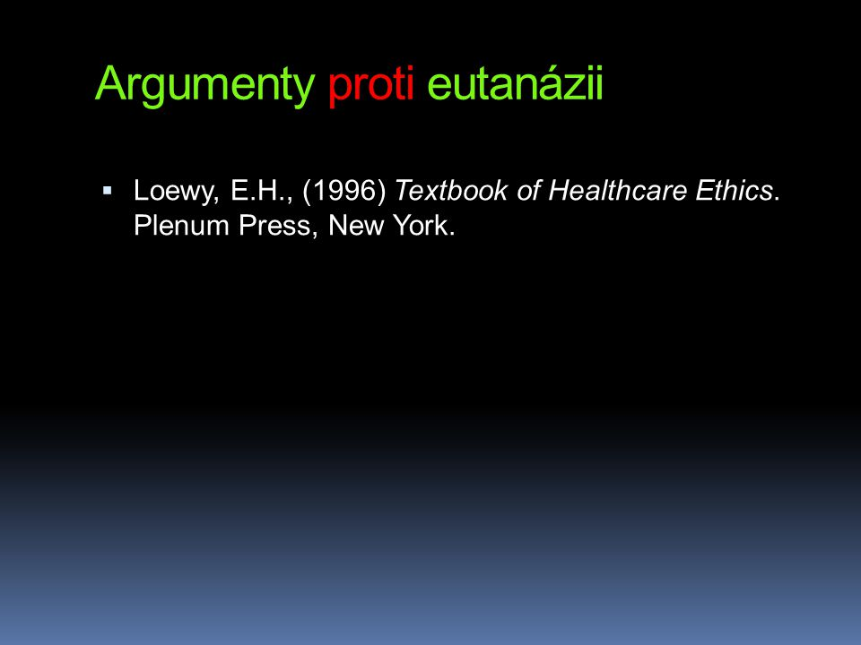 Argumenty proti eutanázii  Loewy, E.H., (1996) Textbook of Healthcare Ethics. Plenum Press, New York.