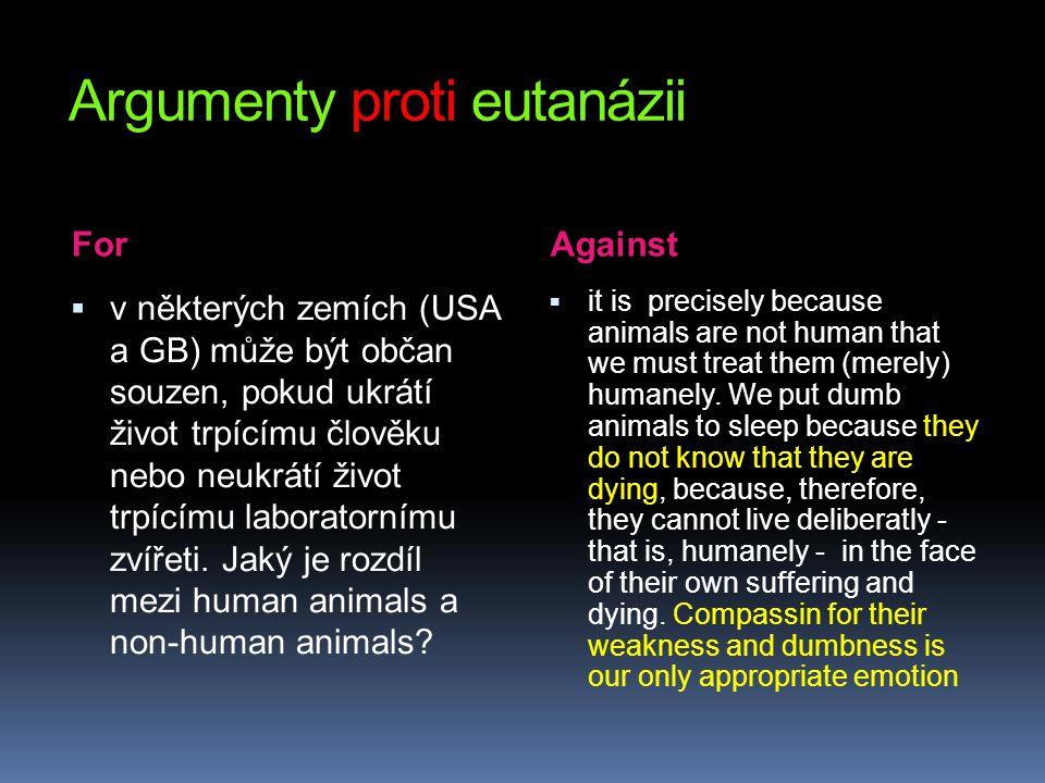 Argumenty proti eutanázii For Against  v některých zemích (USA a GB) může být občan souzen, pokud ukrátí život trpícímu člověku nebo neukrátí život t