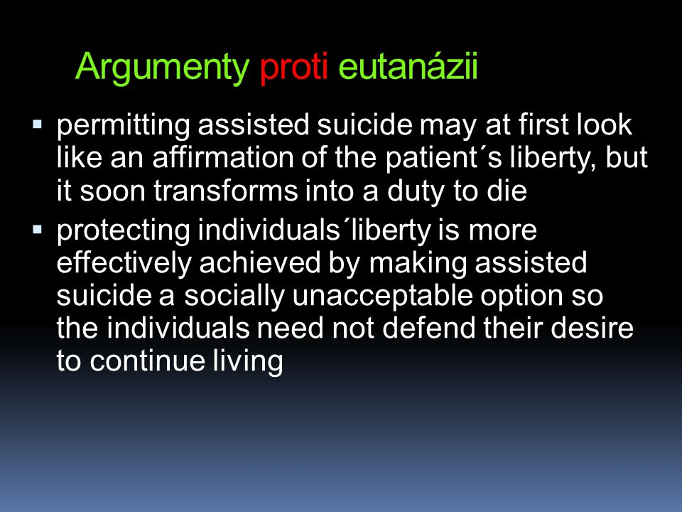 Argumenty proti eutanázii  permitting assisted suicide may at first look like an affirmation of the patient´s liberty, but it soon transforms into a