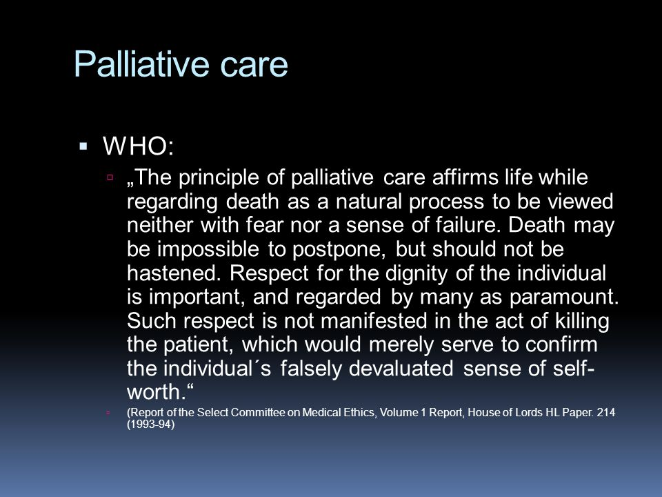 "Palliative care  WHO:  ""The principle of palliative care affirms life while regarding death as a natural process to be viewed neither with fear nor"