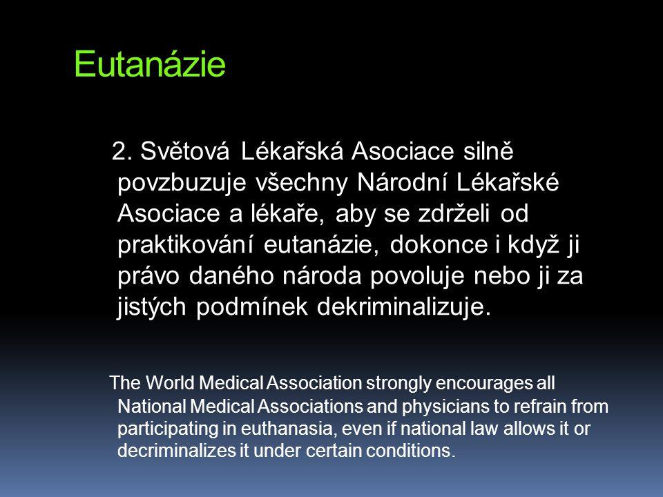 Eutanázie 2. Světová Lékařská Asociace silně povzbuzuje všechny Národní Lékařské Asociace a lékaře, aby se zdrželi od praktikování eutanázie, dokonce