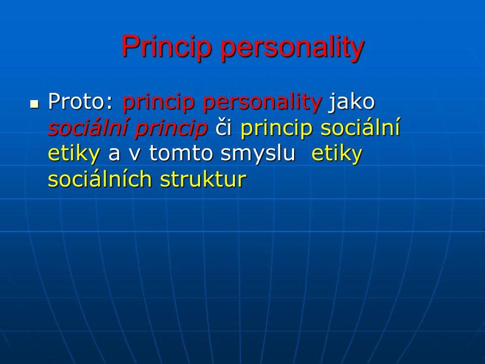 Princip personality Proto: princip personality jako sociální princip či princip sociální etiky a v tomto smyslu etik y sociálních struktur Proto: prin
