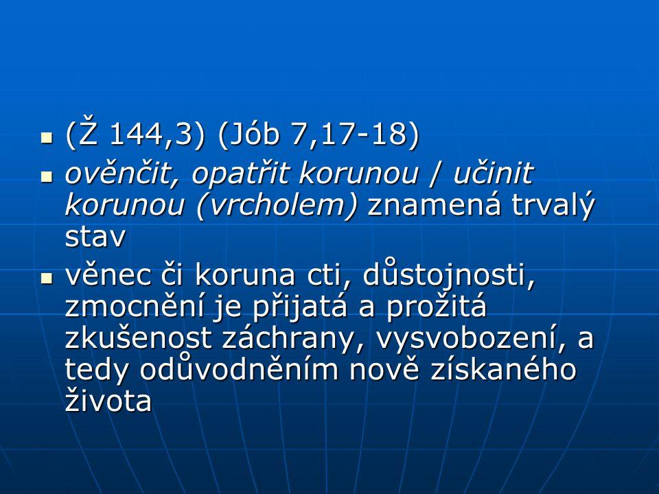 (Ž 144,3) (Jób 7,17-18) (Ž 144,3) (Jób 7,17-18) ověnčit, opatřit korunou / učinit korunou (vrcholem) znamená trvalý stav ověnčit, opatřit korunou / uč