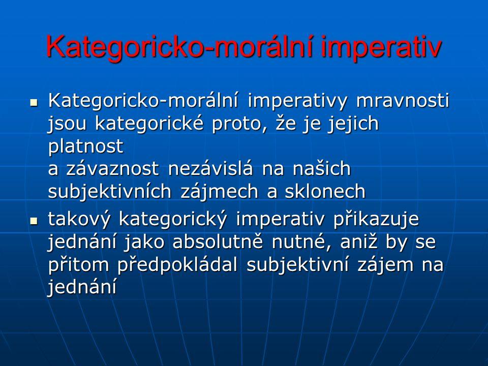 Kategoricko-morální imperativ Kategoricko-morální imperativy mravnosti jsou kategorické proto, že je jejich platnost a závaznost nezávislá na našich s