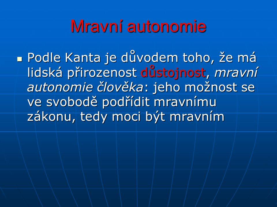 Mravní autonomie Podle Kanta je důvodem toho, že má lidská přirozenost důstojnost, mravní autonomie člověka: jeho možnost se ve svobodě podřídit mravn