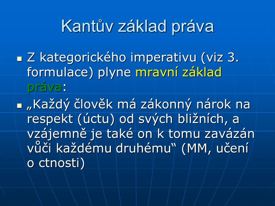 Kantův základ práva Z kategorického imperativu (viz 3. formulace) plyne mravní základ práva: Z kategorického imperativu (viz 3. formulace) plyne mravn