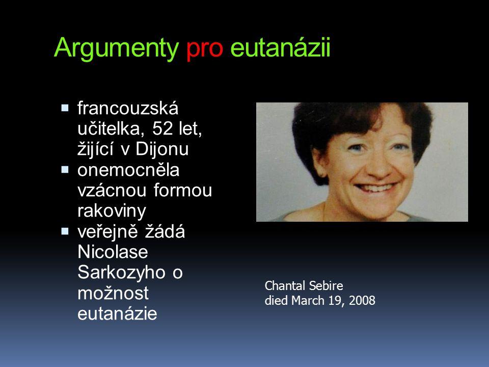 Argumenty pro eutanázii  francouzská učitelka, 52 let, žijící v Dijonu  onemocněla vzácnou formou rakoviny  veřejně žádá Nicolase Sarkozyho o možnost eutanázie Chantal Sebire died March 19, 2008