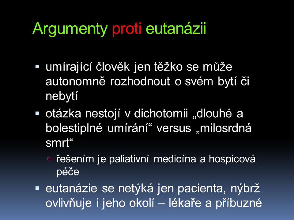"""Argumenty proti eutanázii  umírající člověk jen těžko se může autonomně rozhodnout o svém bytí či nebytí  otázka nestojí v dichotomii """"dlouhé a bolestiplné umírání versus """"milosrdná smrt  řešením je paliativní medicína a hospicová péče  eutanázie se netýká jen pacienta, nýbrž ovlivňuje i jeho okolí – lékaře a příbuzné"""