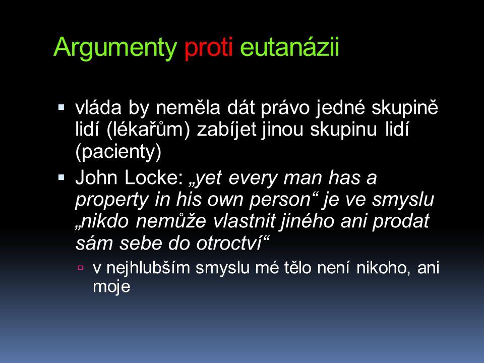 """Argumenty proti eutanázii  vláda by neměla dát právo jedné skupině lidí (lékařům) zabíjet jinou skupinu lidí (pacienty)  John Locke: """"yet every man has a property in his own person je ve smyslu """"nikdo nemůže vlastnit jiného ani prodat sám sebe do otroctví  v nejhlubším smyslu mé tělo není nikoho, ani moje"""