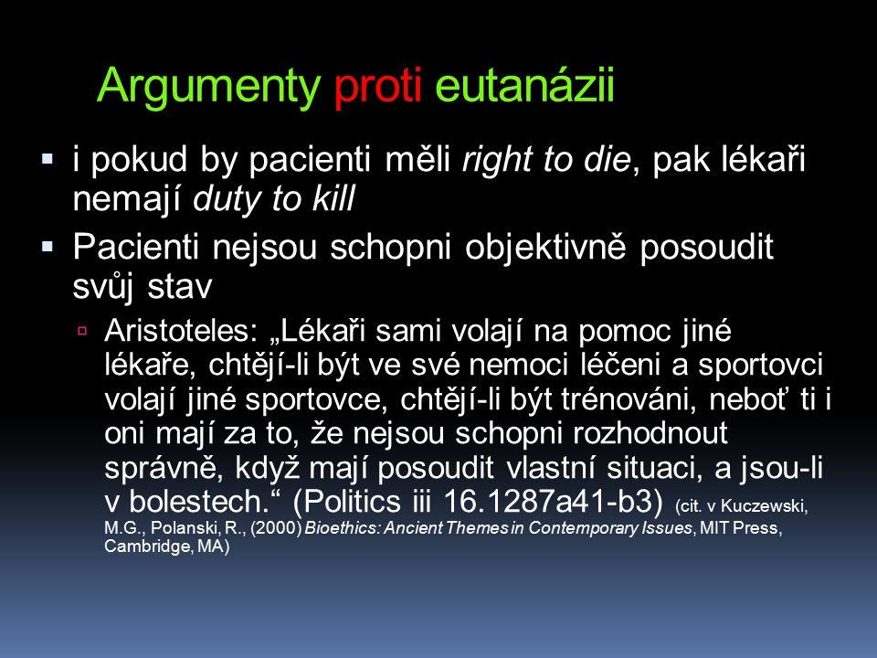 """Argumenty proti eutanázii  i pokud by pacienti měli right to die, pak lékaři nemají duty to kill  Pacienti nejsou schopni objektivně posoudit svůj stav  Aristoteles: """"Lékaři sami volají na pomoc jiné lékaře, chtějí-li být ve své nemoci léčeni a sportovci volají jiné sportovce, chtějí-li být trénováni, neboť ti i oni mají za to, že nejsou schopni rozhodnout správně, když mají posoudit vlastní situaci, a jsou-li v bolestech. (Politics iii 16.1287a41-b3) (cit."""