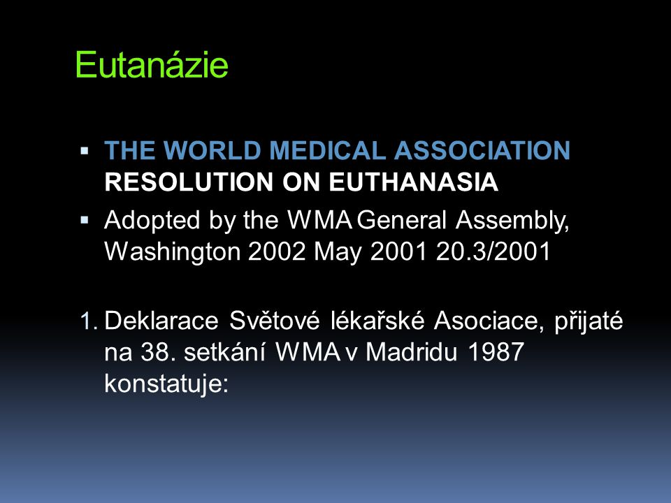 Eutanázie  THE WORLD MEDICAL ASSOCIATION RESOLUTION ON EUTHANASIA  Adopted by the WMA General Assembly, Washington 2002 May 2001 20.3/2001 1. Deklar